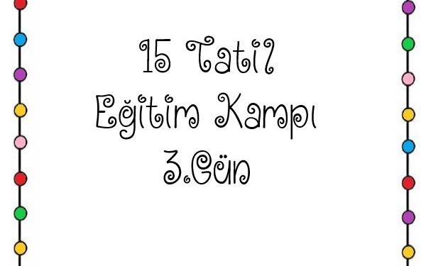 15 TATİL EĞİTİM KAMPI 3. GÜN